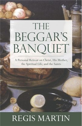 The Beggar's Banquet: A Personal Retreat on Christ, His Mother, the Spiritual Life, and the Saints