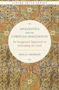 Apologetics and the Christian Imagination: An Integrated Approach to Defending the Faith