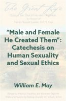 """Male and Female He Created Them"": Catechesis on Human Sexuality and Sexual Ethics. The Great Life eBook"