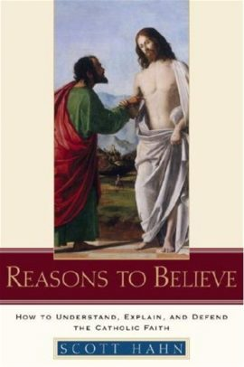Reasons to Believe: How to Understand, Explain, and Defend the Catholic Faith