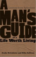 A Man's Guide to a Life Worth Living: Lessons from Ephesians