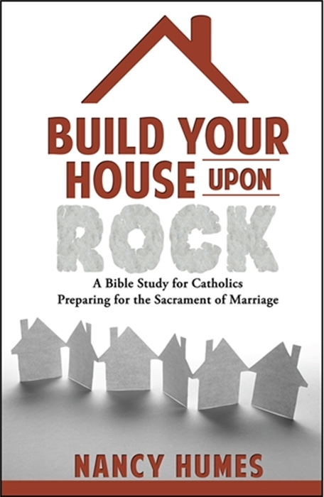 Build Your House Upon Rock: A Bible Study for Catholics Preparing for the Sacrament of Marriage