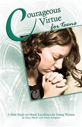 Courageous Virtue for Teens: A Bible Study of Moral Excellence for Young Women